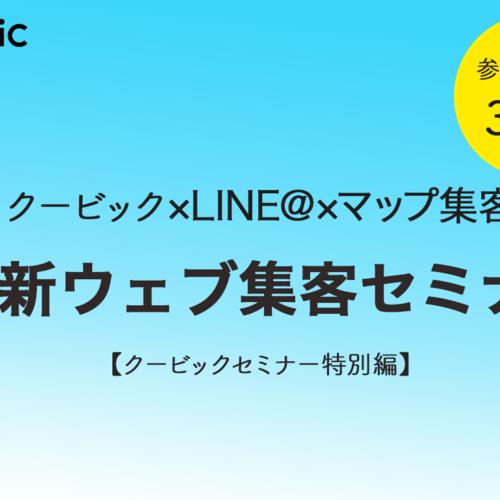 【特別編】0円〜はじめる!最新ウェブ集客セミナー 〜クービック×LINE@×マップ集客〜
