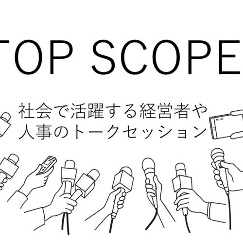 【TOP SCOPE】社会で活躍している人事・経営者がハタラクを語り合う