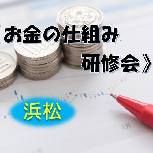【浜松】《 お金の仕組み研修会 》 お金で苦労しないために、最初にお金の本質を学ぼう。