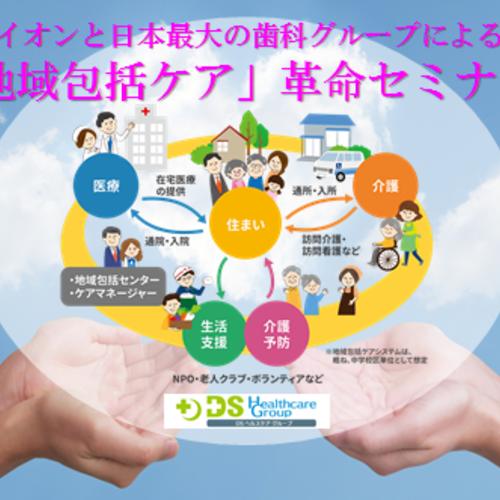 (高齢者福祉に関係する職業の方対象)イオンと日本最大の歯科グループによる「地域包括ケア」革命セミナー