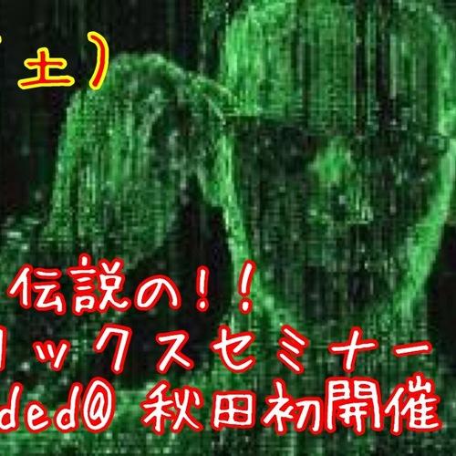 6月30日(土) 伝説の!マトリックスセミナー Reloaded@秋田初開催