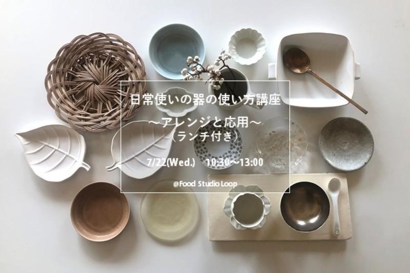 7/22(水) 日常使いの器の使い方講座 ~アレンジと応用~ (ランチ付き)