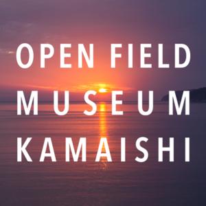 OPEN FIELD MUSEUM KAMAISHI